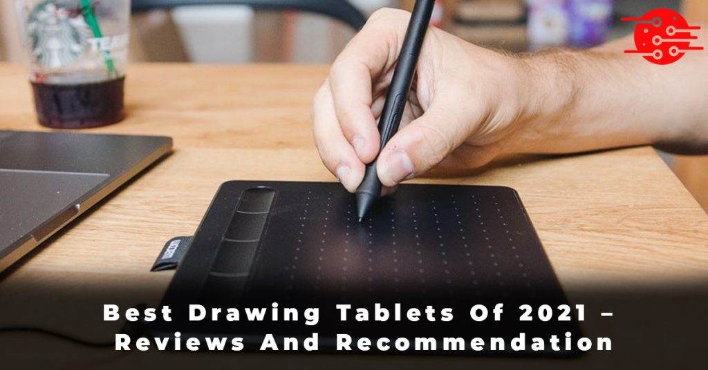 Best Drawing Tablets Of 2021 – Reviews And Recommendation