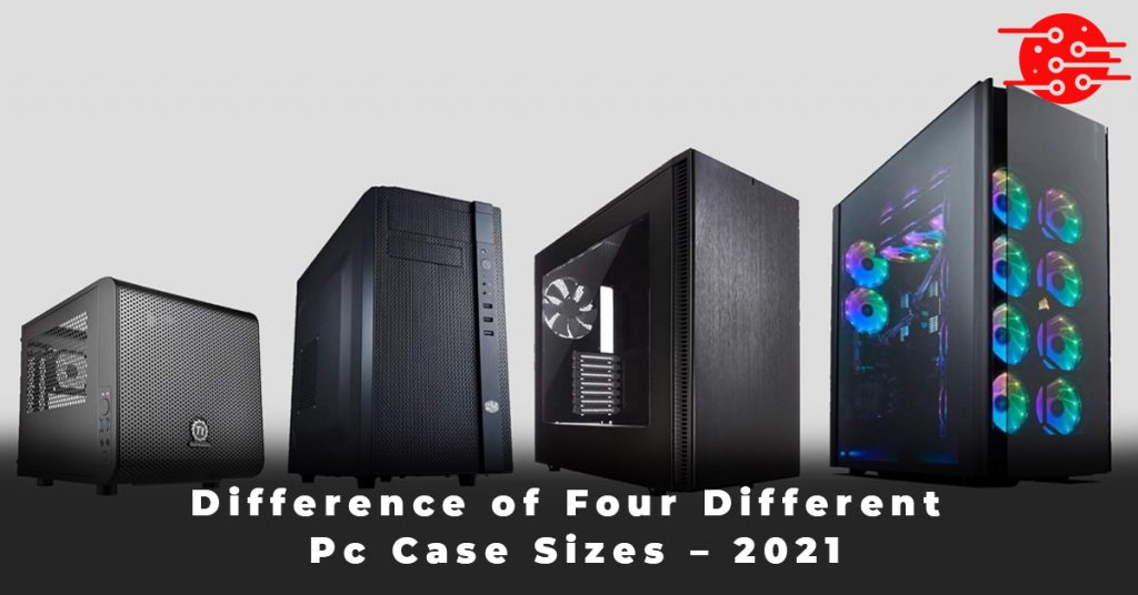 Difference of Four Different Pc Case Sizes – 2021