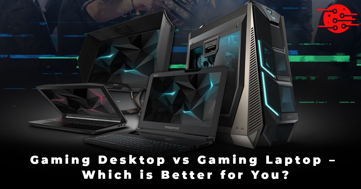 Gaming Desktop vs Gaming Laptop – Which is Better for You