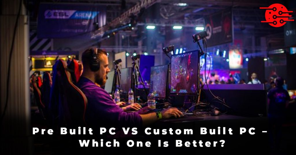 Pre Built PC VS Custom Built PC – Which One Is Better