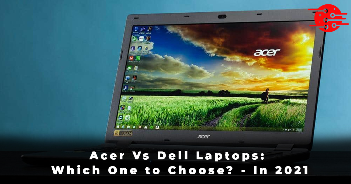 Acer Vs Dell Laptops Which One to Choose - In 2021