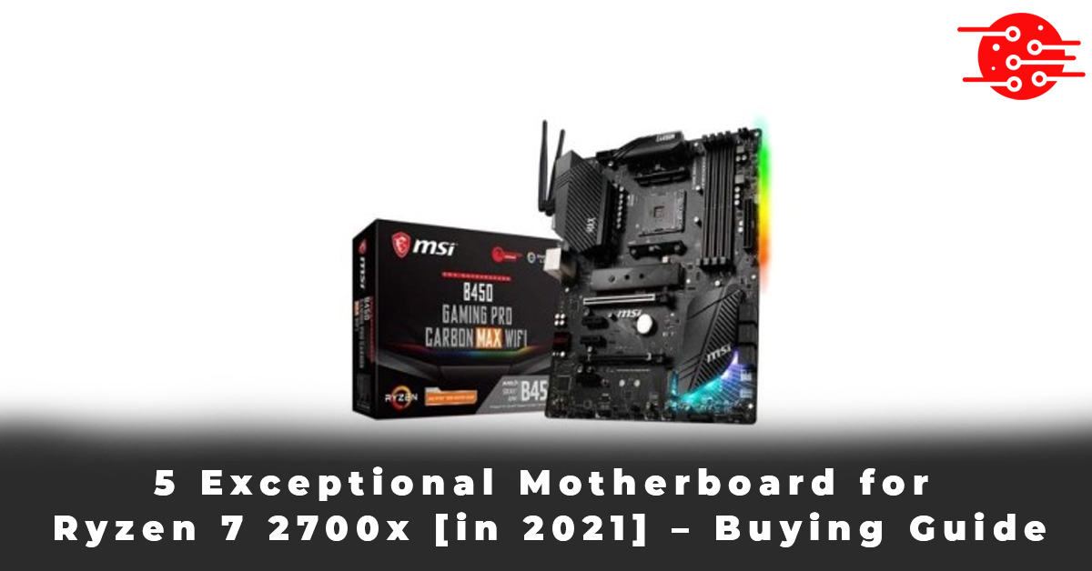 5 Exceptional Motherboard for Ryzen 7 2700x [in 2021] – Buying Guide
