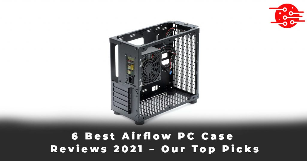 6 Best Airflow PC Case Reviews 2021 – Our Top Picks
