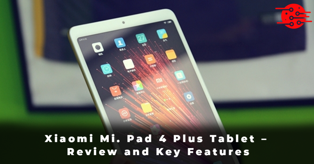 Xiaomi Mi. Pad 4 Plus Tablet – Review and Key Features